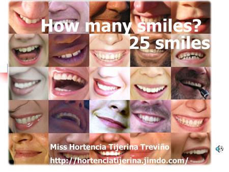 25 smiles How many smiles? Miss Hortencia Tijerina Treviño