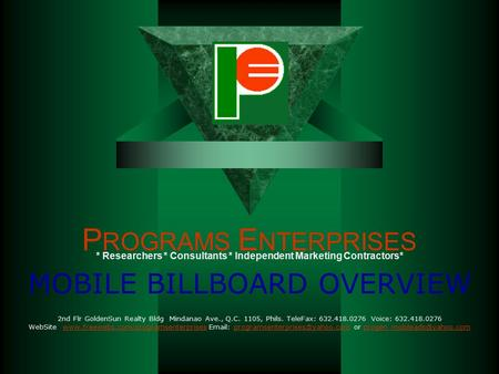 P ROGRAMS E NTERPRISES MOBILE BILLBOARD OVERVIEW 2nd Flr GoldenSun Realty Bldg Mindanao Ave., Q.C. 1105, Phils. TeleFax: 632.418.0276 Voice: 632.418.0276.