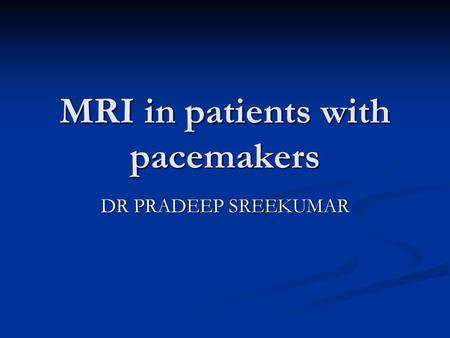 MRI in patients with pacemakers DR PRADEEP SREEKUMAR.