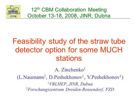 12 th CBM Collaboration Meeting October 13-18, 2008, JINR, Dubna A. Zinchenko 1 (L.Naumann 2, D.Peshekhonov 1, V.Peshekhonov 1 ) 1 VBLHEP, JINR, Dubna.