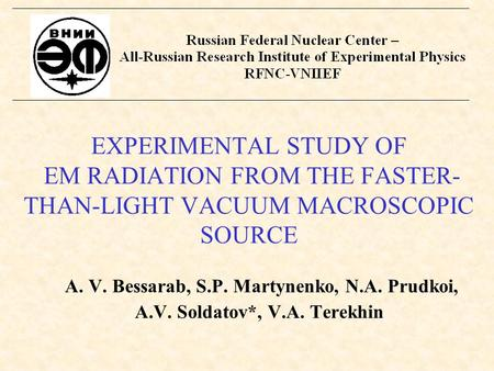 EXPERIMENTAL STUDY OF EM RADIATION FROM THE FASTER- THAN-LIGHT VACUUM MACROSCOPIC SOURCE A. V. Bessarab, S.P. Martynenko, N.A. Prudkoi, A.V. Soldatov*,