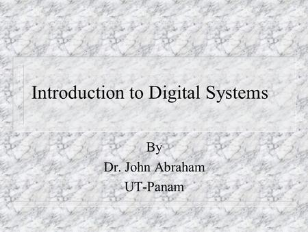 Introduction to Digital Systems By Dr. John Abraham UT-Panam.