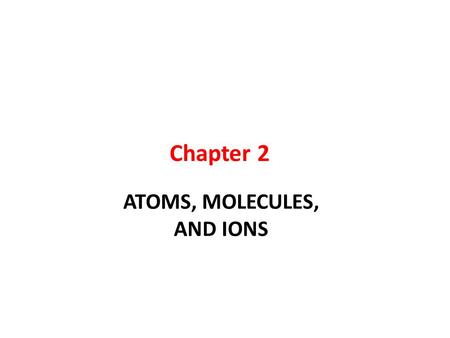 Chapter 2 ATOMS, MOLECULES, AND IONS.