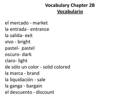 Vocabulary Chapter 2B Vocabulario el mercado - market la entrada - entrance la salida- exit vivo - bright pastel- pastel oscuro- dark claro- light de sólo.