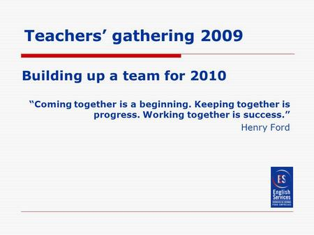 "Teachers' gathering 2009 Building up a team for 2010 ""Coming together is a beginning. Keeping together is progress. Working together is success."" Henry."