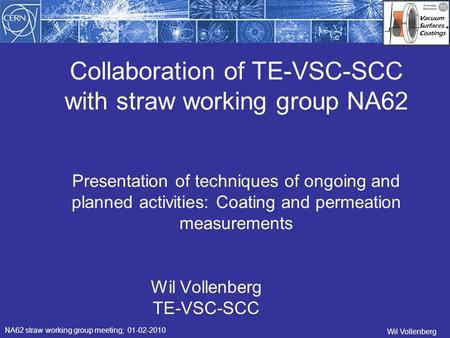 Collaboration of TE-VSC-SCC with straw working group NA62 Wil Vollenberg TE-VSC-SCC NA62 straw working group meeting; 01-02-2010 Wil Vollenberg Presentation.