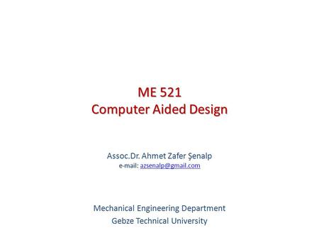 ME 521 Computer Aided Design   Assoc.Dr. Ahmet Zafer Şenalp   Mechanical Engineering Department Gebze.