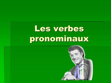 Les verbes pronominaux. These verbs use a special set of object pronouns.  ex. se laver (to wash oneself, to get washed) je me lavenous nous lavons tu.