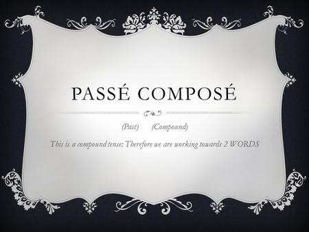 PASSÉ COMPOSÉ (Past) (Compound) This is a compound tense: Therefore we are working towards 2 WORDS.