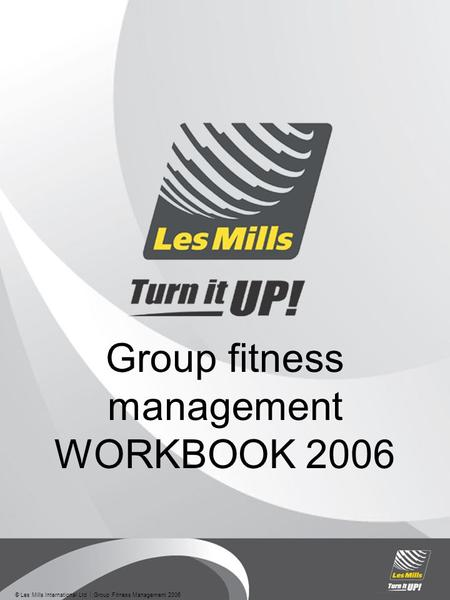 © Les Mills International Ltd  Group Fitness Management 2006 Group fitness management WORKBOOK 2006.