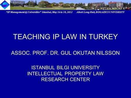 """IP Universities"" Istanbul, May 16 to 18, 2012 Albert Long Hall, BOGAZICI UNIVERSITY TEACHING IP LAW IN TURKEY ASSOC. PROF. DR. GUL OKUTAN."