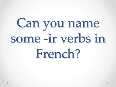 Can you name some -ir verbs in French?. Grossir Maigrir Réussir à Dormir Choisir.