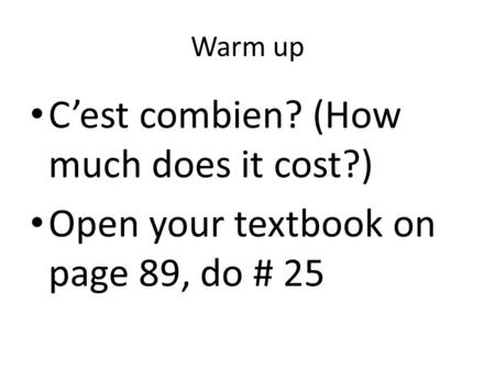 Warm up C'est combien? (How much does it cost?) Open your textbook on page 89, do # 25.