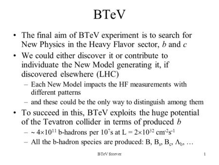BTeV forever1 BTeV The final aim of BTeV experiment is to search for New Physics in the Heavy Flavor sector, b and c We could either discover it or contribute.