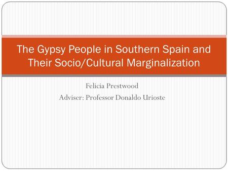 Felicia Prestwood Adviser: Professor Donaldo Urioste The Gypsy People in Southern Spain and Their Socio/Cultural Marginalization.