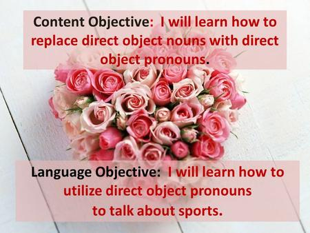 Language Objective: I will learn how to utilize direct object pronouns to talk about sports. Content Objective: I will learn how to replace direct object.