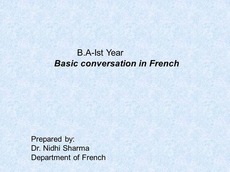 B.A-Ist Year Basic conversation in French Prepared by: Dr. Nidhi Sharma Department of French.