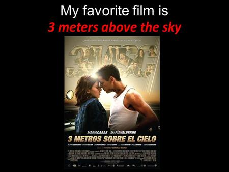 My favorite film is 3 meters above the sky. Spain, 2010, 123 min Directed : Fernando Gonzalez Molina Producer : Daniel Ecija, Mercedes Gameren Genre :