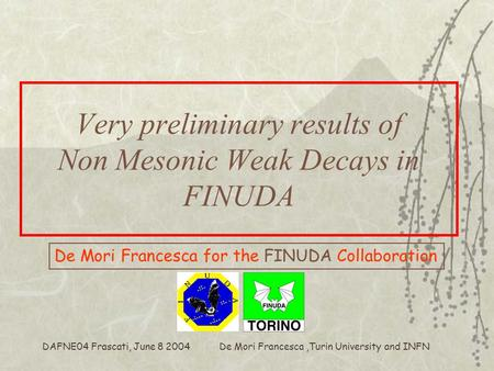 De Mori Francesca,Turin University and INFN DAFNE04 Frascati, June 8 2004 Very preliminary results of Non Mesonic Weak Decays in FINUDA De Mori Francesca.