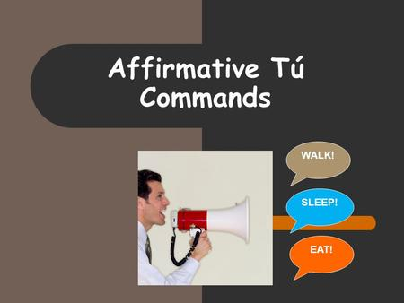 Affirmative Tú Commands WALK! EAT! SLEEP!. In Spanish… When we want to tell a friend to do something we use informal (tú) commands… ¡Come! – EAT! ¡Camina!-