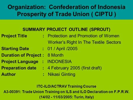 Organization: Confederation of Indonesia Prosperity of Trade Union ( CIPTU ) SUMMARY PROJECT OUTLINE (SPROUT) Project Title : Protection and Promotion.
