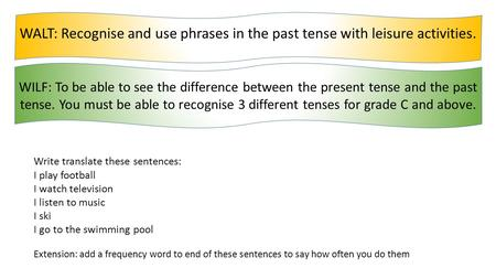 WALT: Recognise and use phrases in the past tense with leisure activities. WILF: To be able to see the difference between the present tense and the past.