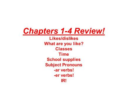 Chapters 1-4 Review! Likes/dislikes What are you like? Classes Time School supplies Subject Pronouns -ar verbs! -er verbs! IR!