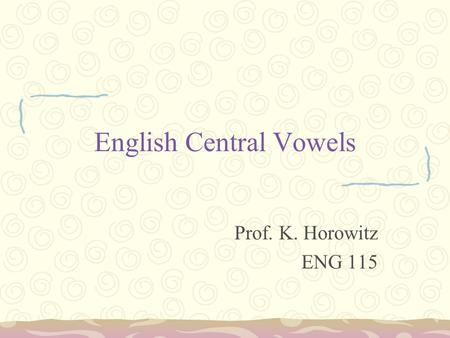 English Central Vowels Prof. K. Horowitz ENG 115.