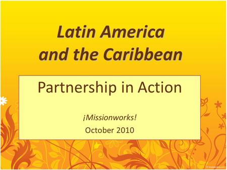 Latin America and the Caribbean Partnership in Action ¡Missionworks! October 2010.