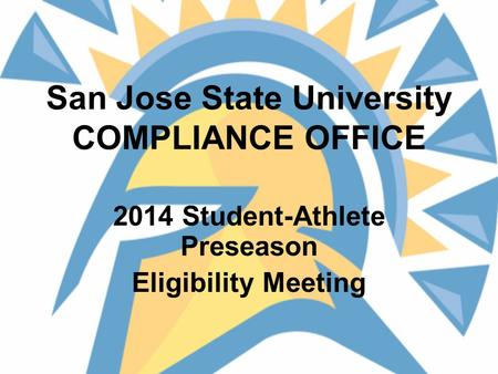 San Jose State University COMPLIANCE OFFICE 2014 Student-Athlete Preseason Eligibility Meeting.