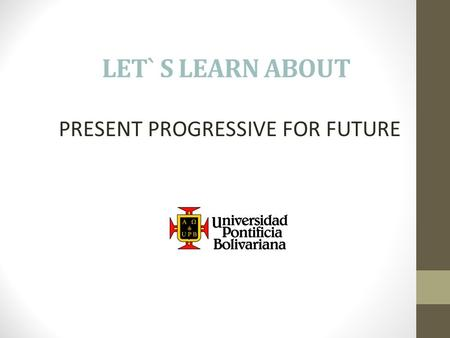 LET` S LEARN ABOUT PRESENT PROGRESSIVE FOR FUTURE.