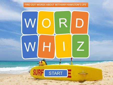 W O R D W H I Z START FIND OUT WORDS ABOUT BETHANY HAMILTON'S LIFE.