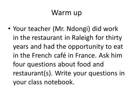 Warm up Your teacher (Mr. Ndongi) did work in the restaurant in Raleigh for thirty years and had the opportunity to eat in the French café in France. Ask.