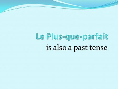 "Is also a past tense. Le Plus-que-parfait is a past tense It needs a helping verb You need ""avoir"" or ""être"" in the Imparfait You add the past participle."