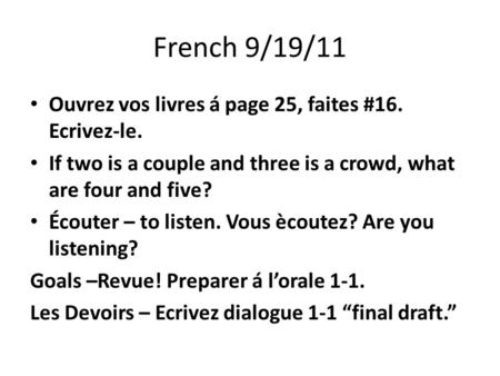 French 9/19/11 Ouvrez vos livres á page 25, faites #16. Ecrivez-le. If two is a couple and three is a crowd, what are four and five? Écouter – to listen.