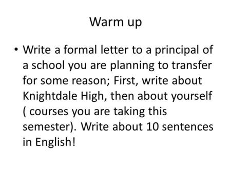 Warm up Write a formal letter to a principal of a school you are planning to transfer for some reason; First, write about Knightdale High, then about yourself.