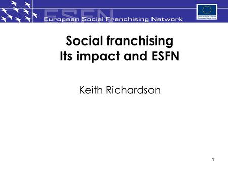 1 Social franchising Its impact and ESFN Keith Richardson.