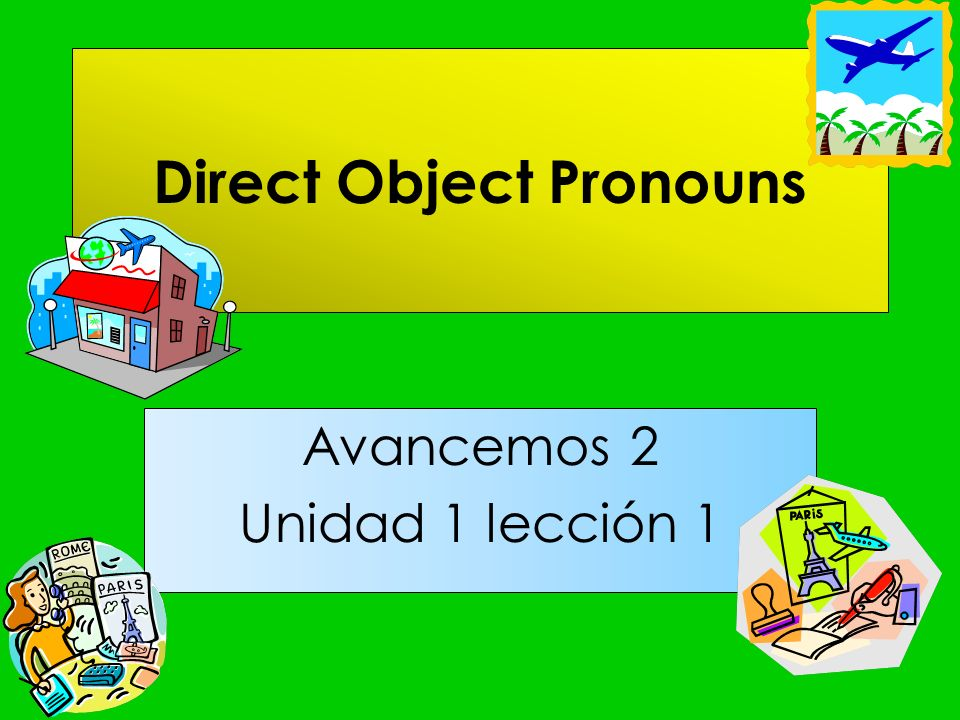 Direct Object Pronouns A direct object answers who or what after a verb.