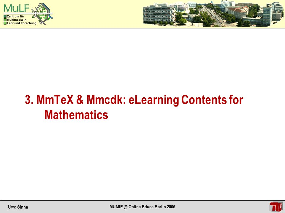 Uwe Sinha MUMIE @ Online Educa Berlin 2005 General Demands: Based on authoring standards of community – Mathematics: LaTeX Support development of interactive, multimedial elements – good mathematician / teacher good programmer / designer Allow reusability of contents – Granularity Support variety of pedagogical concepts Support existing standards as far as possible