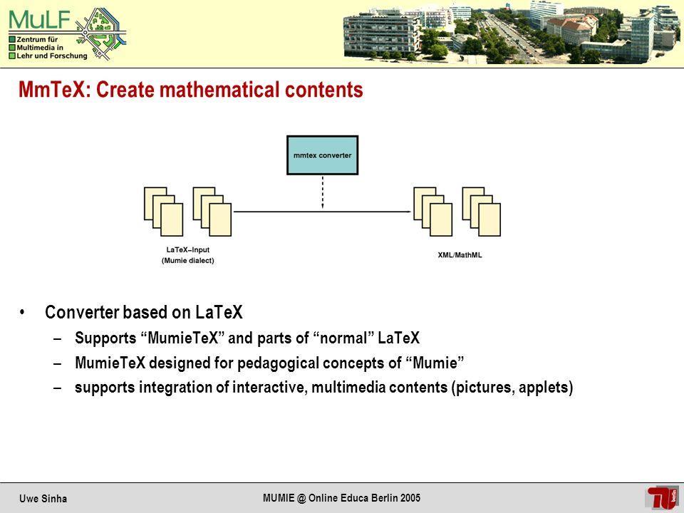 Uwe Sinha MUMIE @ Online Educa Berlin 2005 MmTeX: Mumie-TeX Code Example \documentclass[sloppy]{japs.subelement.remark} %Metadaten \begin{content} \title{Example} Part of Laplace s formula for determinants: $\text{det}A = \sum_{k=1}^n A_{ik} (-1)^{i+k} \text{det} S_{ik}(A) \quad \forall i \in \{1, \ldots, n\} \quad$ A matrix: \[A= \begin{pmatrix} 3 & 19 & 27 & 22,5 \\ 45 & 1 & x & \lambda \end{pmatrix} \] \end{content}