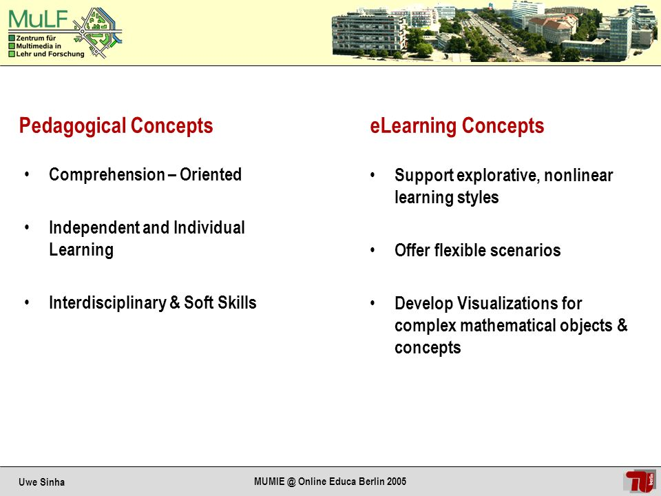 Uwe Sinha MUMIE @ Online Educa Berlin 2005 eLearning/Knowledge Systems in Mathematics: Content Area: Granular knowledge atoms with interactive components, allowing composition of different courses adaption to different target groups Semantic Retrieval Area: User-specific retrieval of information and visualization of relations answers to individual requests knowledge nets Intelligent Training Area: Granular training material, highly interactive, using intelligent validation: adaptation to learning goals support self-directed learning Virtual Laboratories Area : Self-directed learning environment, supporting explorative learning individualized learning
