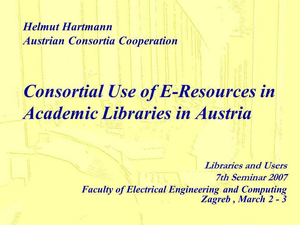 Libraries and Users Zagreb March 2007 Hartmann, Use of E-resources in Academic Libraries in Austria 2 Agenda Introduction: Tackling the problem Purpose of building consortia Characteristics of successful consortia Integration issues in budget saving, collection development and administration Statistical Proof Outlook: The National Backfiles Project