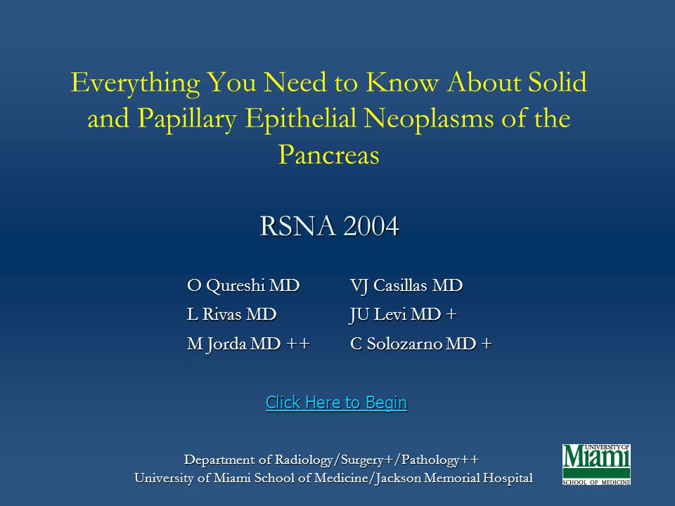 Start from Beginning History of Solid and Papillary Epithelial Neoplasms of the Pancreas (SPEN) 1959: Described by Frantz as papillary tumor of pancreas, benign or malignant 1959: Described by Frantz as papillary tumor of pancreas, benign or malignant 1970: Pathology first described by Hamoudi 1970: Pathology first described by Hamoudi 1981: Became a well-known clinical entity after publication of cases by Klöppel 1981: Became a well-known clinical entity after publication of cases by Klöppel 1996: Renamed by the World Health Organization as solid-pseudopapillary tumor (SPT) 1996: Renamed by the World Health Organization as solid-pseudopapillary tumor (SPT) Start from Beginning