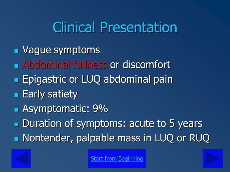 Start from Beginning Clinical Presentation Symptoms also seen: Jaundice, polyarthralgia, dyspepsia, weight loss, nausea, anorexia Symptoms also seen: Jaundice, polyarthralgia, dyspepsia, weight loss, nausea, anorexia Laboratory values are non-diagnostic Laboratory values are non-diagnostic Rare cases exhibit mildly elevated CA 19-9 values, eosinophilia Rare cases exhibit mildly elevated CA 19-9 values, eosinophilia Nonspecific symptomology often leads to a delay in diagnosis Nonspecific symptomology often leads to a delay in diagnosis Diagnosis is often incidental Diagnosis is often incidental