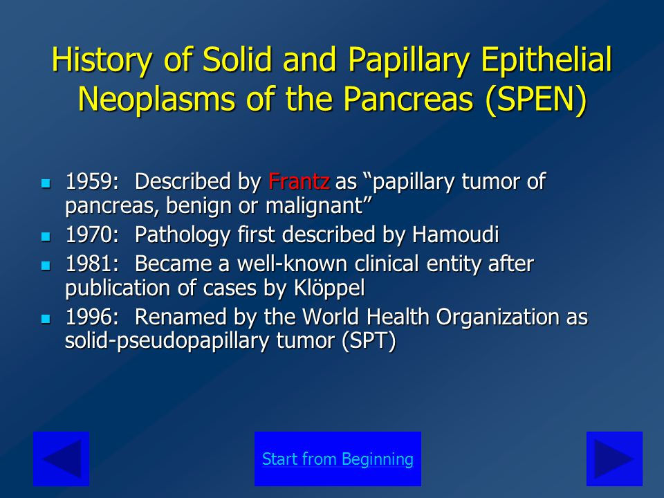 Also Known As… Solid pseudopapillary tumor (SPT) Solid pseudopapillary tumor (SPT) Frantz's tumor Frantz's tumor Papillary cystic neoplasm of the pancreas Papillary cystic neoplasm of the pancreas Solid cystic papillary tumor Solid cystic papillary tumor Solid and cystic acinar cell tumor Solid and cystic acinar cell tumor Papillary tumor of the pancreas Papillary tumor of the pancreas Papillary epithelial neoplasm Papillary epithelial neoplasm