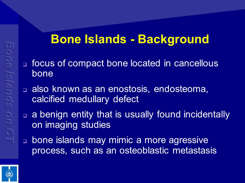 Bone Islands - Pathophysiology exact etiology of bone islands is not clear Most likely developmental in nature: cortical bone that has failed to undergo medullary resorption Histologically, bone islands are intramedullary foci of normal compact bone with haversian canals and thorny radiations that merge with the trabeculae of surrounding bone Hamartoma?