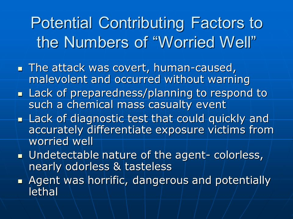 Potential Contributing factors (continued) Crowded conditions in the subway trains Crowded conditions in the subway trains Enclosed, confined and subterranean nature of Tokyo subway tubes Enclosed, confined and subterranean nature of Tokyo subway tubes Initial confusion in positively identifying the agent as sarin Initial confusion in positively identifying the agent as sarin Media accounts of the event.