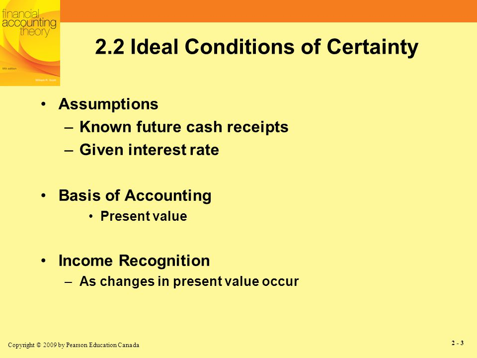 Copyright © 2009 by Pearson Education Canada 2 - 4 2.3 Ideal Conditions of Uncertainty Assumptions –States of nature Known set State realization publicly observable –State probabilities objective publicly known –Given interest rate »Continued