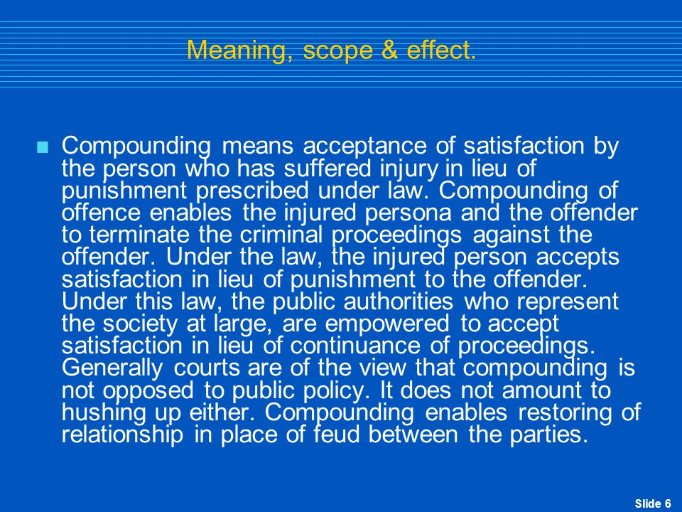 Slide 7 Meaning, scope & effect contd…  Sec.15(2) of the Act provides that upon compounding of offence, no proceedings or further proceedings shall be initiated or continued in r/o offences compounded.