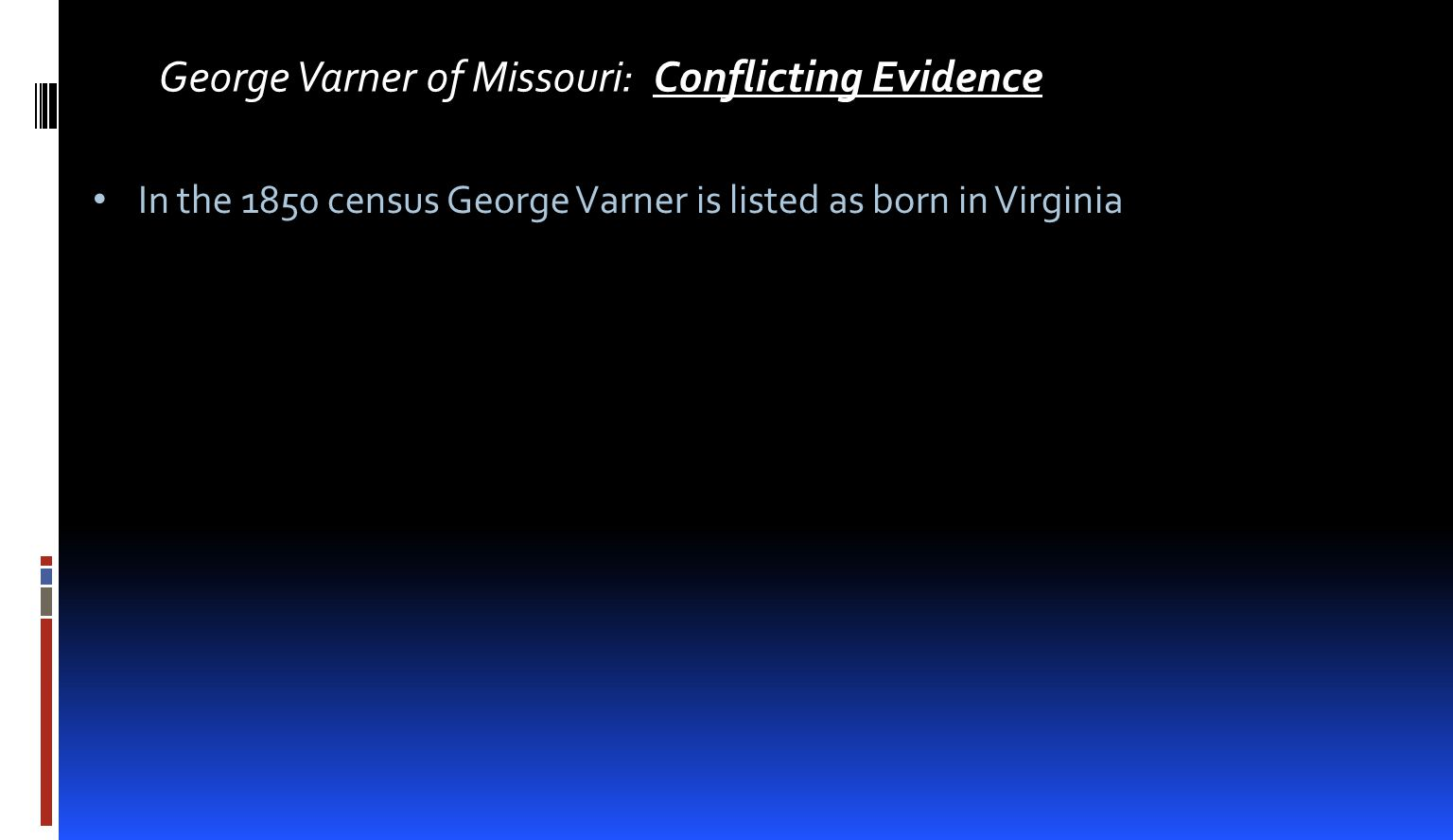 George Varner of Missouri: Conflicting Evidence In the 1850 census George Varner is listed as born in Virginia There is no smoking gun evidence to confirm the conclusion beyond any doubt.
